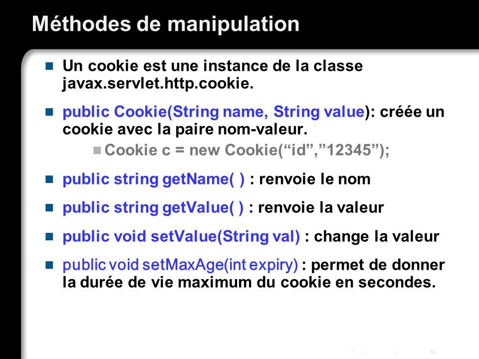Méthodes de manipulation Un cookie est une instance de la classe javax.servlet.http.cookie. public Cookie(String name, String value): créée un cookie