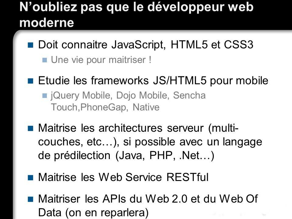 Noubliez pas que le développeur web moderne Doit connaitre JavaScript, HTML5 et CSS3 Une vie pour maitriser ! Etudie les frameworks JS/HTML5 pour mobi