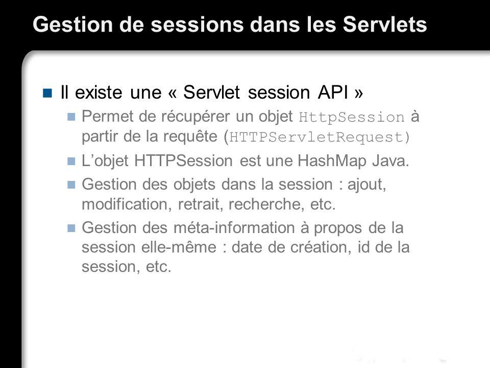 Gestion de sessions dans les Servlets Il existe une « Servlet session API » Permet de récupérer un objet HttpSession à partir de la requête ( HTTPServletRequest) Lobjet HTTPSession est une HashMap Java.