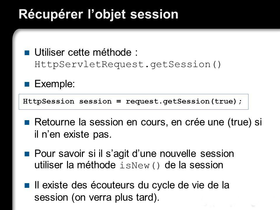 Récupérer lobjet session Utiliser cette méthode : HttpServletRequest.getSession() Exemple: Retourne la session en cours, en crée une (true) si il nen existe pas.