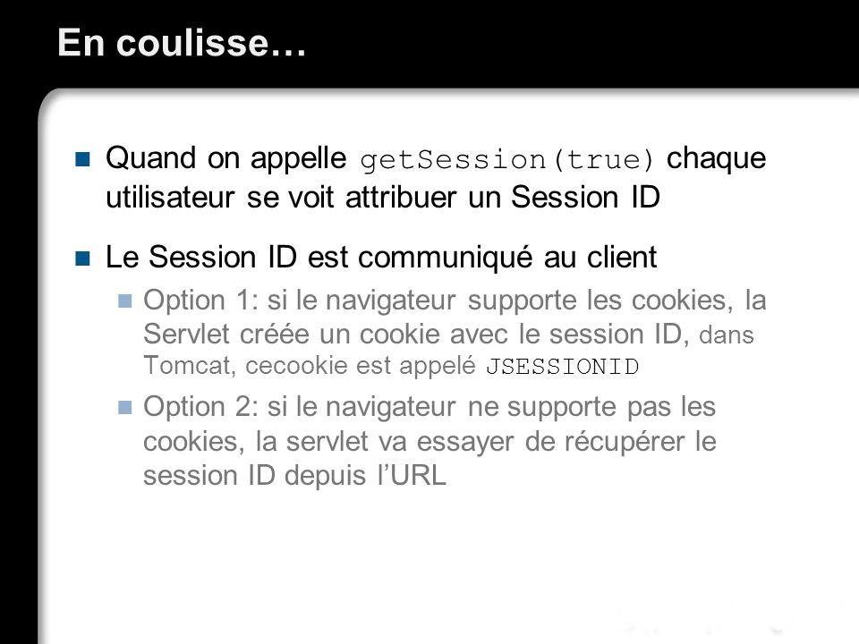 En coulisse… Quand on appelle getSession(true) chaque utilisateur se voit attribuer un Session ID Le Session ID est communiqué au client Option 1: si le navigateur supporte les cookies, la Servlet créée un cookie avec le session ID, dans Tomcat, cecookie est appelé JSESSIONID Option 2: si le navigateur ne supporte pas les cookies, la servlet va essayer de récupérer le session ID depuis lURL