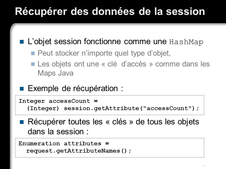 Récupérer des données de la session Lobjet session fonctionne comme une HashMap Peut stocker nimporte quel type dobjet, Les objets ont une « clé daccès » comme dans les Maps Java Exemple de récupération : Récupérer toutes les « clés » de tous les objets dans la session : Integer accessCount = (Integer) session.getAttribute( accessCount ); (Integer) session.getAttribute( accessCount ); Enumeration attributes = request.getAttributeNames(); request.getAttributeNames();