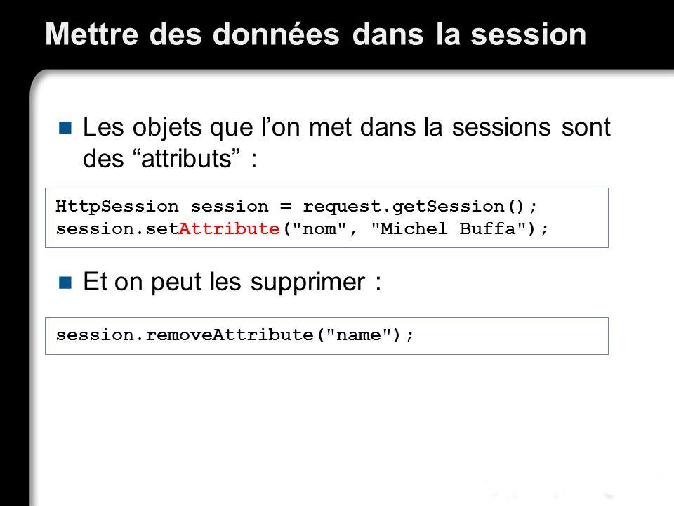 Mettre des données dans la session Les objets que lon met dans la sessions sont des attributs : Et on peut les supprimer : HttpSession session = request.getSession(); session.setAttribute( nom , Michel Buffa ); session.removeAttribute( name );