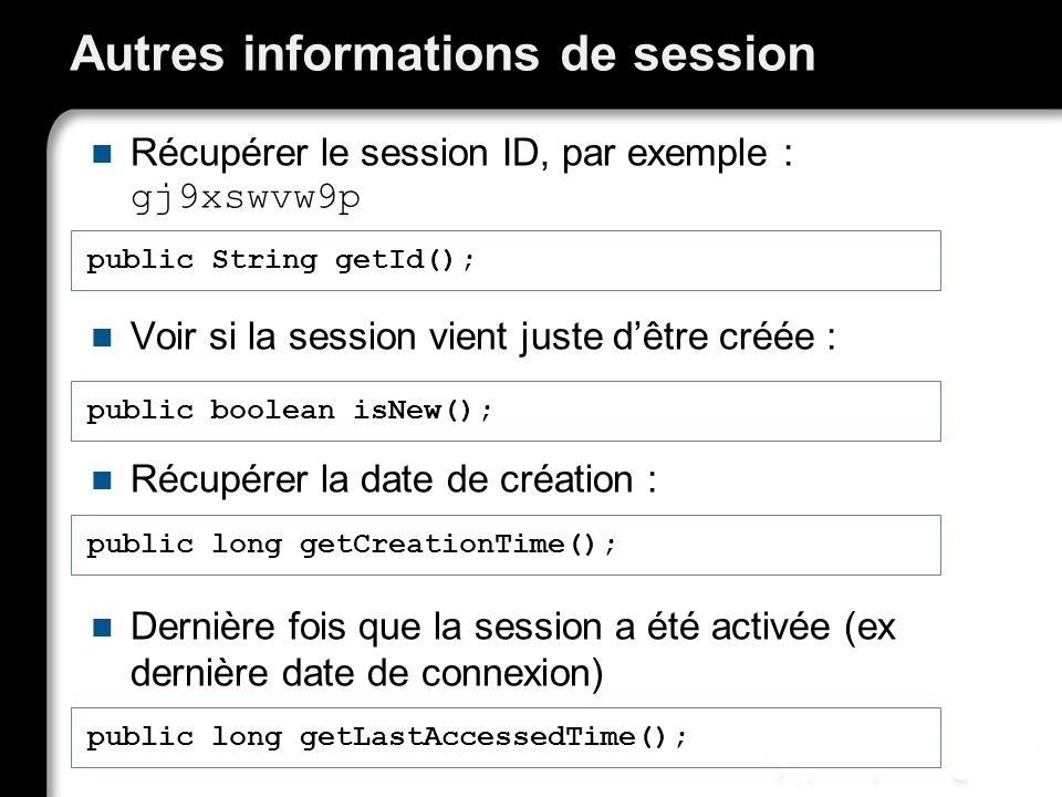 Autres informations de session Récupérer le session ID, par exemple : gj9xswvw9p Voir si la session vient juste dêtre créée : Récupérer la date de création : Dernière fois que la session a été activée (ex dernière date de connexion) public boolean isNew(); public String getId(); public long getLastAccessedTime(); public long getCreationTime();