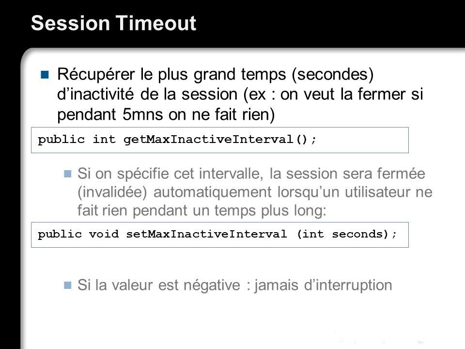 Session Timeout Récupérer le plus grand temps (secondes) dinactivité de la session (ex : on veut la fermer si pendant 5mns on ne fait rien) Si on spécifie cet intervalle, la session sera fermée (invalidée) automatiquement lorsquun utilisateur ne fait rien pendant un temps plus long: Si la valeur est négative : jamais dinterruption public int getMaxInactiveInterval(); public void setMaxInactiveInterval (int seconds);