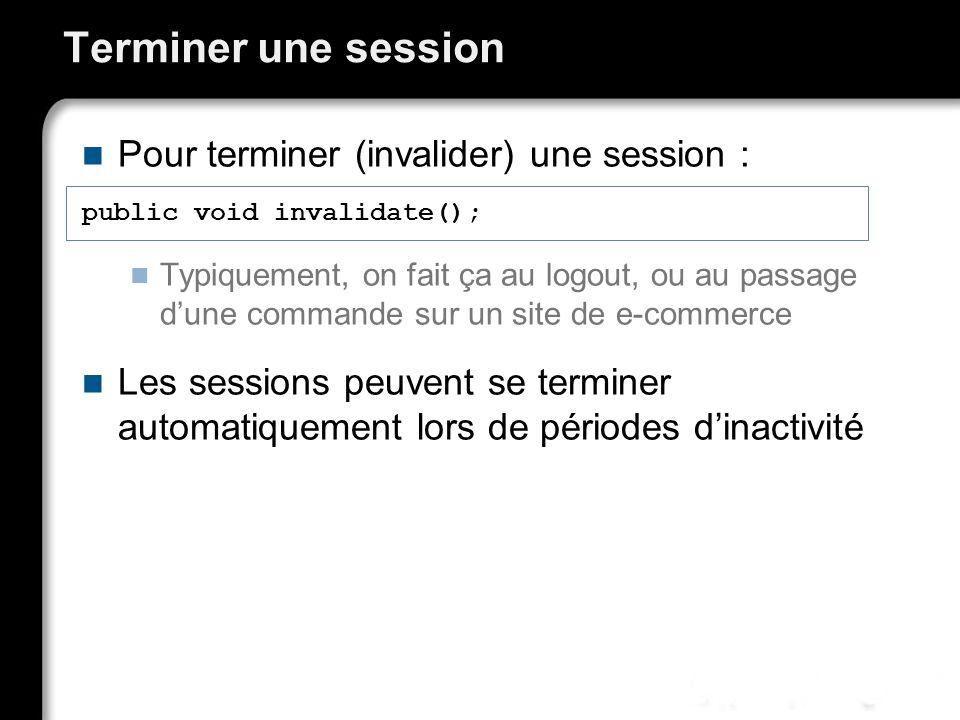 Terminer une session Pour terminer (invalider) une session : Typiquement, on fait ça au logout, ou au passage dune commande sur un site de e-commerce