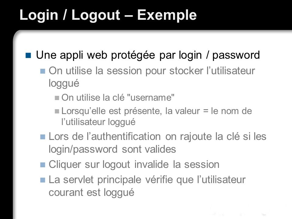 Login / Logout – Exemple Une appli web protégée par login / password On utilise la session pour stocker lutilisateur loggué On utilise la clé