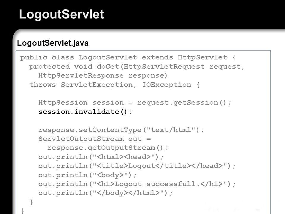 LogoutServlet public class LogoutServlet extends HttpServlet { protected void doGet(HttpServletRequest request, HttpServletResponse response) throws S