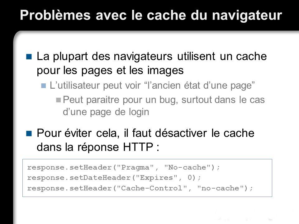 Problèmes avec le cache du navigateur La plupart des navigateurs utilisent un cache pour les pages et les images Lutilisateur peut voir lancien état dune page Peut paraitre pour un bug, surtout dans le cas dune page de login Pour éviter cela, il faut désactiver le cache dans la réponse HTTP : response.setHeader( Pragma , No-cache ); response.setDateHeader( Expires , 0); response.setHeader( Cache-Control , no-cache );