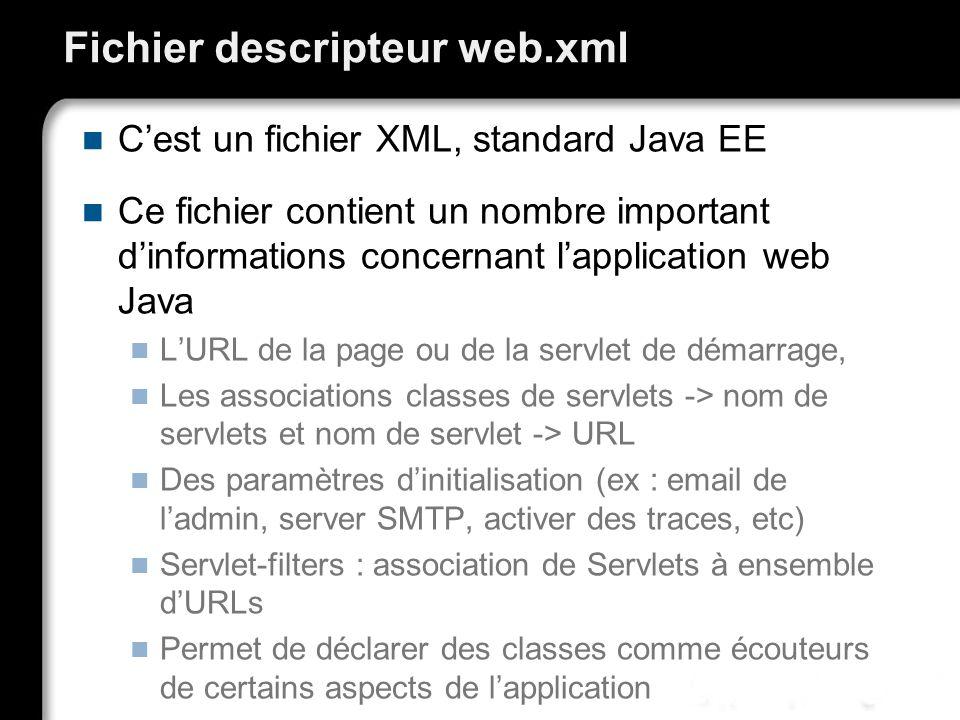 Fichier descripteur web.xml Cest un fichier XML, standard Java EE Ce fichier contient un nombre important dinformations concernant lapplication web Java LURL de la page ou de la servlet de démarrage, Les associations classes de servlets -> nom de servlets et nom de servlet -> URL Des paramètres dinitialisation (ex : email de ladmin, server SMTP, activer des traces, etc) Servlet-filters : association de Servlets à ensemble dURLs Permet de déclarer des classes comme écouteurs de certains aspects de lapplication