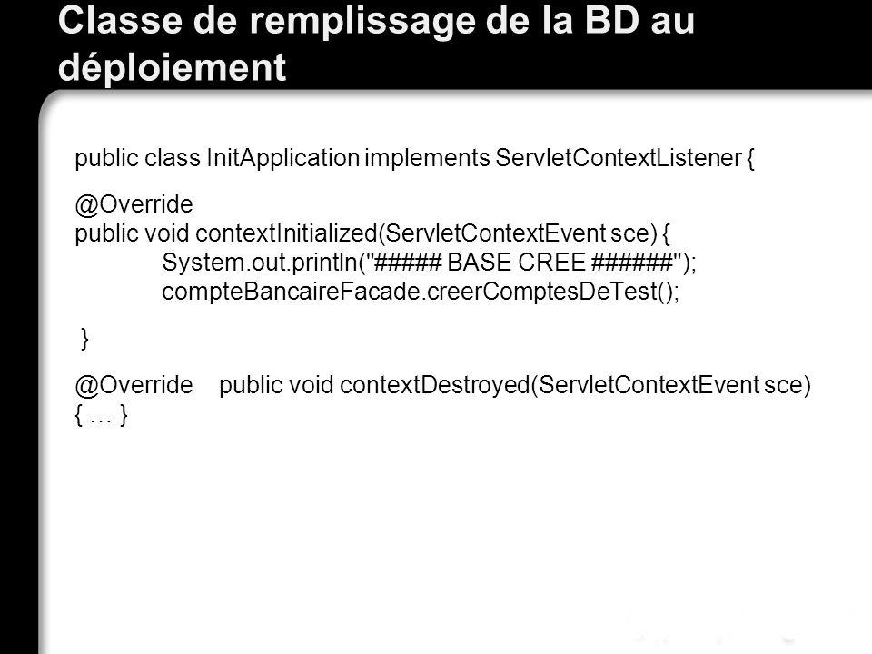 Classe de remplissage de la BD au déploiement public class InitApplication implements ServletContextListener { @Override public void contextInitialized(ServletContextEvent sce) { System.out.println( ##### BASE CREE ###### ); compteBancaireFacade.creerComptesDeTest(); } @Override public void contextDestroyed(ServletContextEvent sce) { … }
