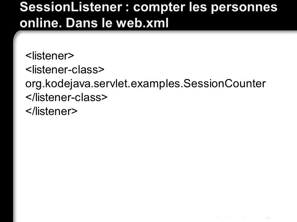 SessionListener : compter les personnes online. Dans le web.xml org.kodejava.servlet.examples.SessionCounter