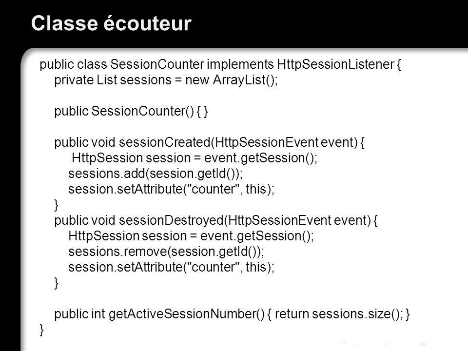 Classe écouteur public class SessionCounter implements HttpSessionListener { private List sessions = new ArrayList(); public SessionCounter() { } public void sessionCreated(HttpSessionEvent event) { HttpSession session = event.getSession(); sessions.add(session.getId()); session.setAttribute( counter , this); } public void sessionDestroyed(HttpSessionEvent event) { HttpSession session = event.getSession(); sessions.remove(session.getId()); session.setAttribute( counter , this); } public int getActiveSessionNumber() { return sessions.size(); } }