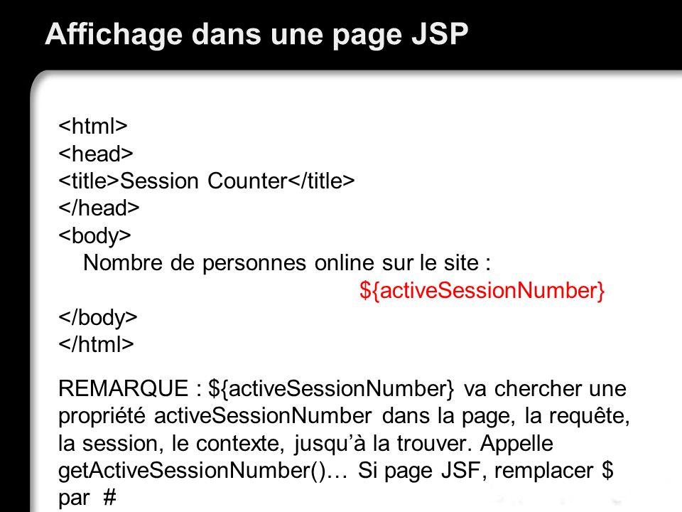 Affichage dans une page JSP Session Counter Nombre de personnes online sur le site : ${activeSessionNumber} REMARQUE : ${activeSessionNumber} va chercher une propriété activeSessionNumber dans la page, la requête, la session, le contexte, jusquà la trouver.