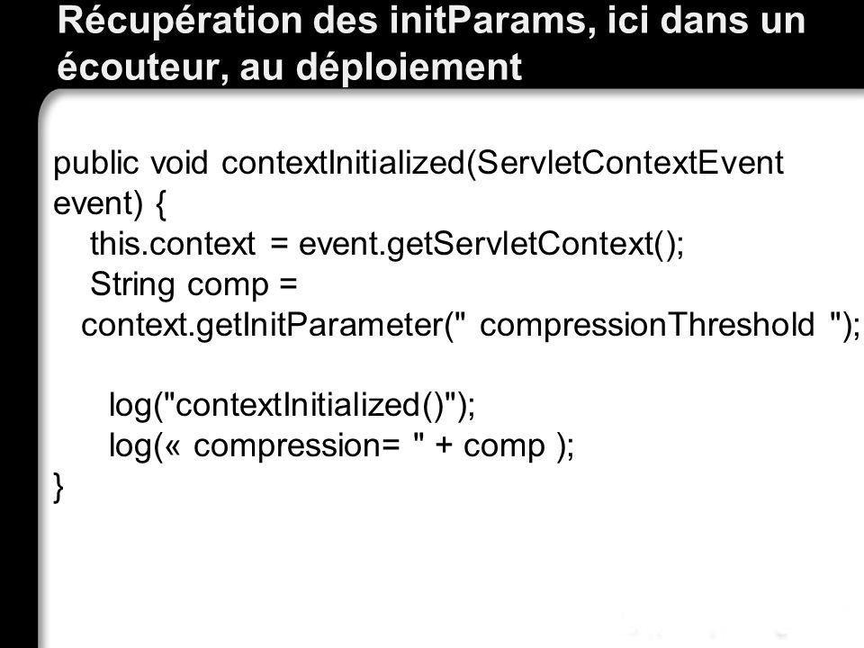 Récupération des initParams, ici dans un écouteur, au déploiement public void contextInitialized(ServletContextEvent event) { this.context = event.getServletContext(); String comp = context.getInitParameter( compressionThreshold ); log( contextInitialized() ); log(« compression= + comp ); }