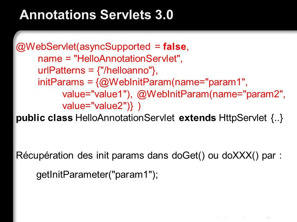 Annotations Servlets 3.0 @WebServlet(asyncSupported = false, name = HelloAnnotationServlet , urlPatterns = { /helloanno }, initParams = {@WebInitParam(name= param1 , value= value1 ), @WebInitParam(name= param2 , value= value2 )} ) public class HelloAnnotationServlet extends HttpServlet {..} Récupération des init params dans doGet() ou doXXX() par : getInitParameter( param1 );