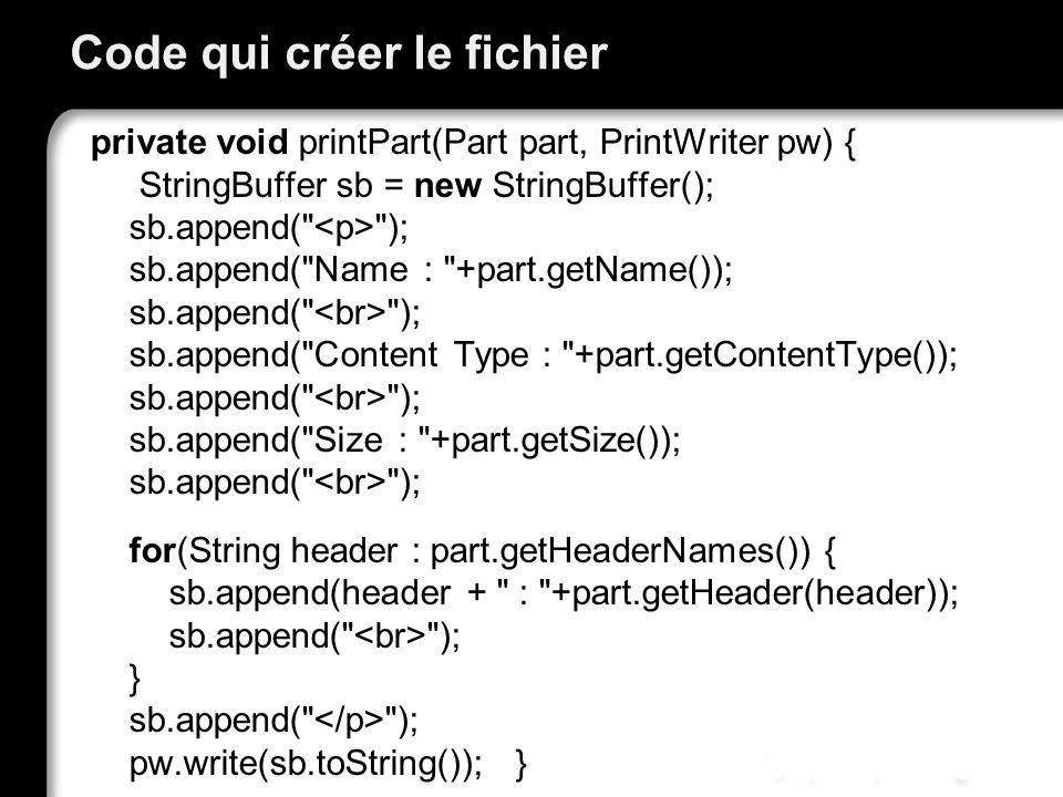 Code qui créer le fichier private void printPart(Part part, PrintWriter pw) { StringBuffer sb = new StringBuffer(); sb.append( ); sb.append( Name : +part.getName()); sb.append( ); sb.append( Content Type : +part.getContentType()); sb.append( ); sb.append( Size : +part.getSize()); sb.append( ); for(String header : part.getHeaderNames()) { sb.append(header + : +part.getHeader(header)); sb.append( ); } sb.append( ); pw.write(sb.toString()); }