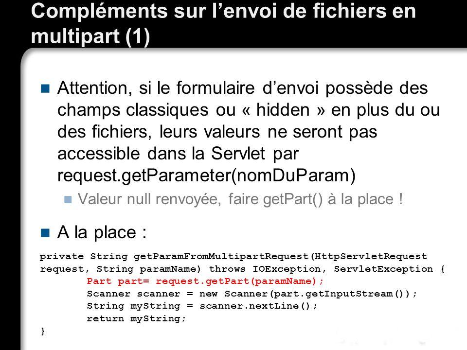Compléments sur lenvoi de fichiers en multipart (1) Attention, si le formulaire denvoi possède des champs classiques ou « hidden » en plus du ou des fichiers, leurs valeurs ne seront pas accessible dans la Servlet par request.getParameter(nomDuParam) Valeur null renvoyée, faire getPart() à la place .