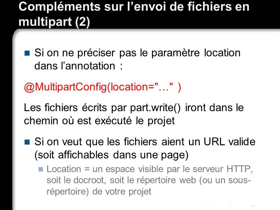 Compléments sur lenvoi de fichiers en multipart (2) Si on ne préciser pas le paramètre location dans lannotation : @MultipartConfig(location= … ) Les fichiers écrits par part.write() iront dans le chemin où est exécuté le projet Si on veut que les fichiers aient un URL valide (soit affichables dans une page) Location = un espace visible par le serveur HTTP, soit le docroot, soit le répertoire web (ou un sous- répertoire) de votre projet