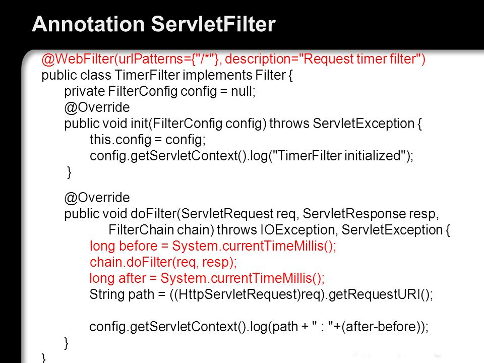 Annotation ServletFilter @WebFilter(urlPatterns={ /* }, description= Request timer filter ) public class TimerFilter implements Filter { private FilterConfig config = null; @Override public void init(FilterConfig config) throws ServletException { this.config = config; config.getServletContext().log( TimerFilter initialized ); } @Override public void doFilter(ServletRequest req, ServletResponse resp, FilterChain chain) throws IOException, ServletException { long before = System.currentTimeMillis(); chain.doFilter(req, resp); long after = System.currentTimeMillis(); String path = ((HttpServletRequest)req).getRequestURI(); config.getServletContext().log(path + : +(after-before)); } }