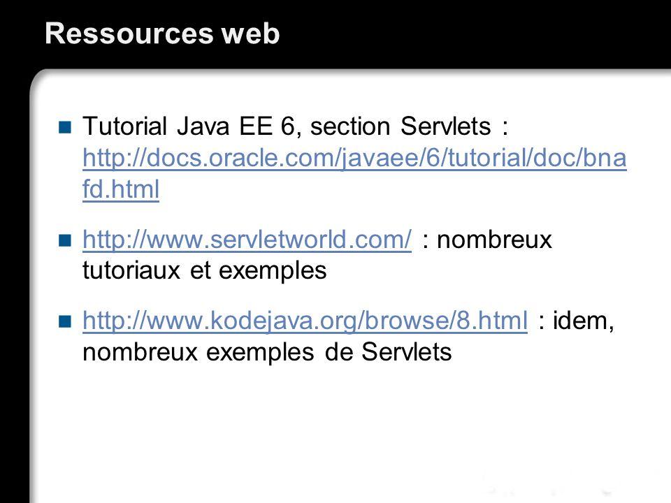Ressources web Tutorial Java EE 6, section Servlets : http://docs.oracle.com/javaee/6/tutorial/doc/bna fd.html http://docs.oracle.com/javaee/6/tutoria