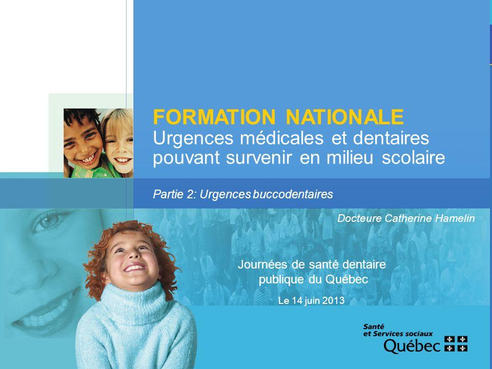 FORMATION NATIONALE Urgences médicales et dentaires pouvant survenir en milieu scolaire Partie 2: Urgences buccodentaires Docteure Catherine Hamelin Journées de santé dentaire publique du Québec Le 14 juin 2013