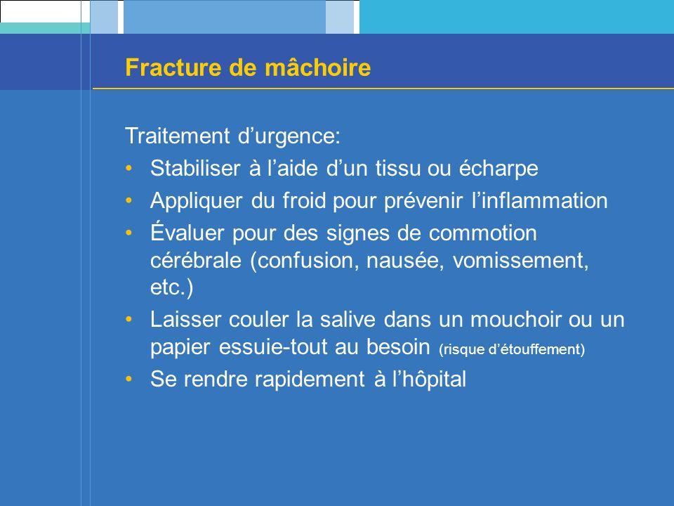 Fracture de mâchoire Traitement durgence: Stabiliser à laide dun tissu ou écharpe Appliquer du froid pour prévenir linflammation Évaluer pour des sign