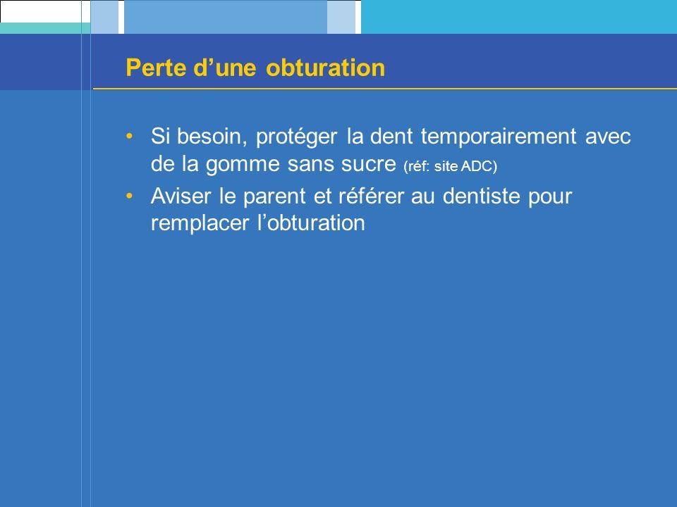 Perte dune obturation Si besoin, protéger la dent temporairement avec de la gomme sans sucre (réf: site ADC) Aviser le parent et référer au dentiste pour remplacer lobturation