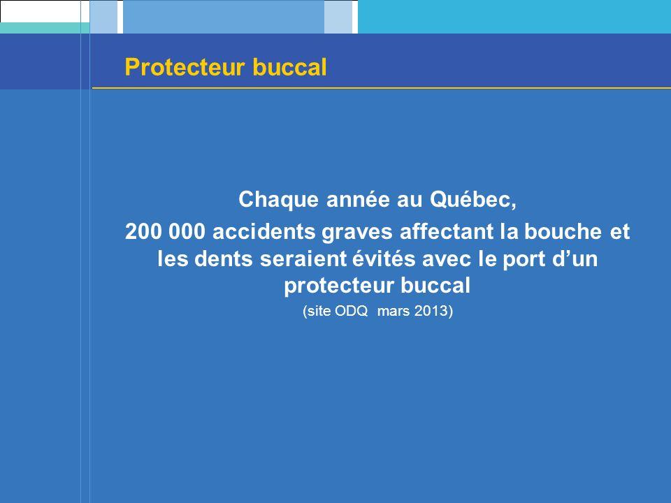 Chaque année au Québec, 200 000 accidents graves affectant la bouche et les dents seraient évités avec le port dun protecteur buccal (site ODQ mars 2013)