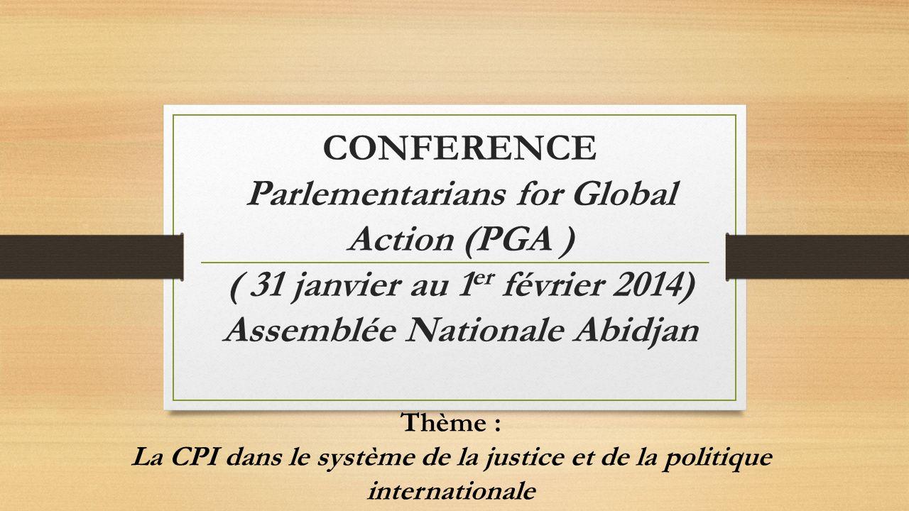 CONFERENCE Parlementarians for Global Action (PGA ) ( 31 janvier au 1 er février 2014) Assemblée Nationale Abidjan Thème : La CPI dans le système de la justice et de la politique internationale
