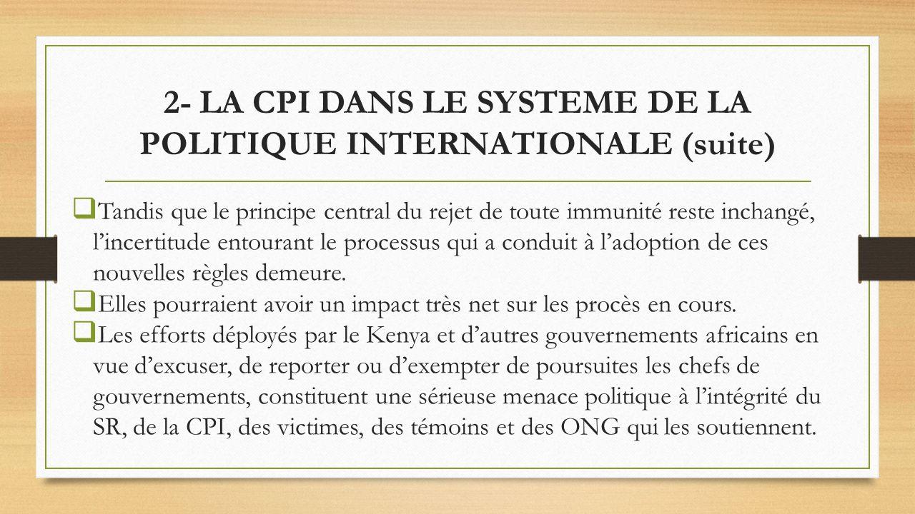 2- LA CPI DANS LE SYSTEME DE LA POLITIQUE INTERNATIONALE (suite) Tandis que le principe central du rejet de toute immunité reste inchangé, lincertitude entourant le processus qui a conduit à ladoption de ces nouvelles règles demeure.