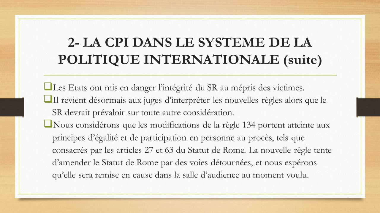 2- LA CPI DANS LE SYSTEME DE LA POLITIQUE INTERNATIONALE (suite) Les Etats ont mis en danger lintégrité du SR au mépris des victimes. Il revient désor