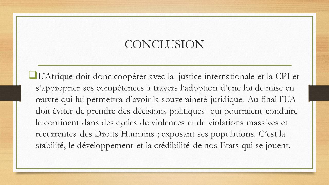 CONCLUSION LAfrique doit donc coopérer avec la justice internationale et la CPI et sapproprier ses compétences à travers ladoption dune loi de mise en œuvre qui lui permettra davoir la souveraineté juridique.