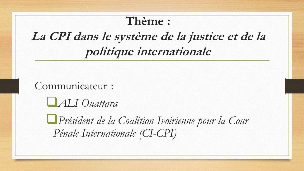 PLAN INTRODUCTION 1- LA CPI DANS LE SYSTEME DE LA JUSTICE INTERNATIONALE 2- LA CPI DANS LE SYSTEME DE LA POLITIQUE INTERNATIONALE 3- BREF REGARD SUR LA SITUATION DE LA CPI EN CI ET LE TRAVAIL DE LA CI-CPI CONCLUSION