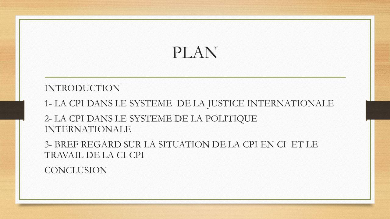 PLAN INTRODUCTION 1- LA CPI DANS LE SYSTEME DE LA JUSTICE INTERNATIONALE 2- LA CPI DANS LE SYSTEME DE LA POLITIQUE INTERNATIONALE 3- BREF REGARD SUR LA SITUATION DE LA CPI EN CI ET LE TRAVAIL DE LA CI-CPI CONCLUSION