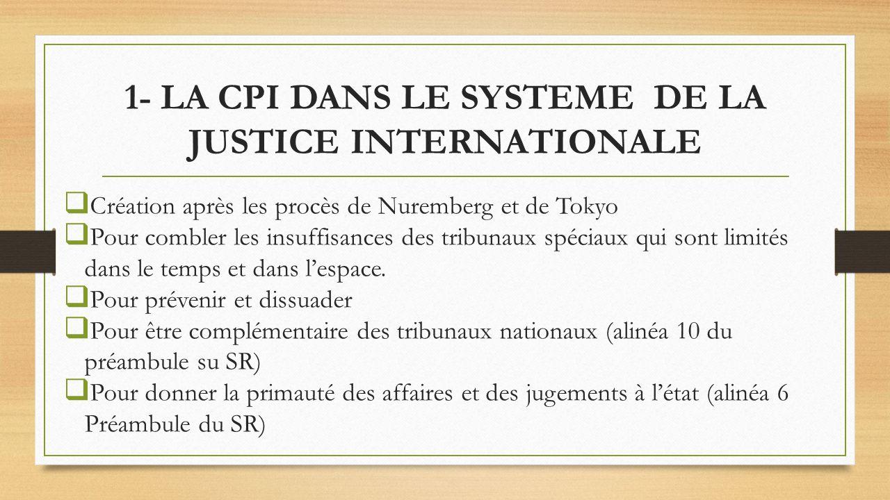 1- LA CPI DANS LE SYSTEME DE LA JUSTICE INTERNATIONALE Création après les procès de Nuremberg et de Tokyo Pour combler les insuffisances des tribunaux