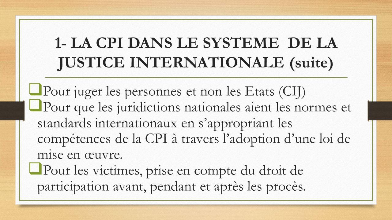 1- LA CPI DANS LE SYSTEME DE LA JUSTICE INTERNATIONALE (suite) Pour juger les personnes et non les Etats (CIJ) Pour que les juridictions nationales aient les normes et standards internationaux en sappropriant les compétences de la CPI à travers ladoption dune loi de mise en œuvre.