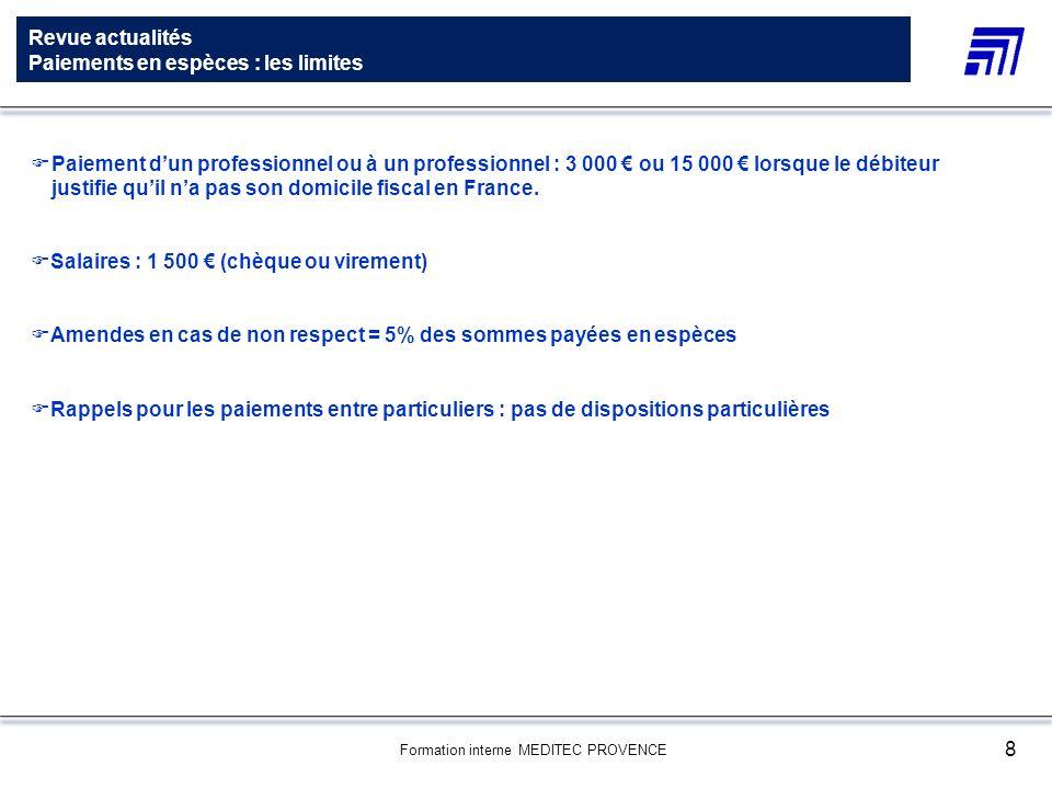 Formation interne MEDITEC PROVENCE 8 Revue actualités Paiements en espèces : les limites Paiement dun professionnel ou à un professionnel : 3 000 ou 1