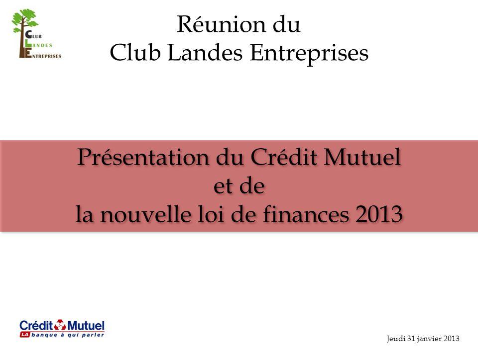 Jeudi 31 janvier 2013 Réunion du Club Landes Entreprises Présentation du Crédit Mutuel et de la nouvelle loi de finances 2013 Présentation du Crédit Mutuel et de la nouvelle loi de finances 2013