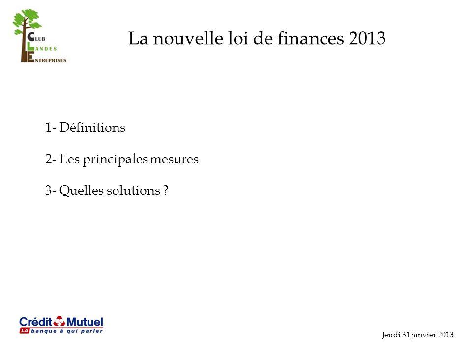 La nouvelle loi de finances 2013 Jeudi 31 janvier 2013 1- Définitions 2- Les principales mesures 3- Quelles solutions ?