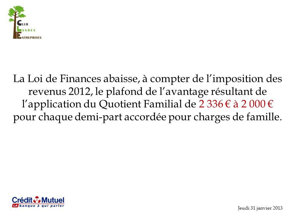 Jeudi 31 janvier 2013 La Loi de Finances abaisse, à compter de limposition des revenus 2012, le plafond de lavantage résultant de lapplication du Quotient Familial de 2 336 à 2 000 pour chaque demi-part accordée pour charges de famille.