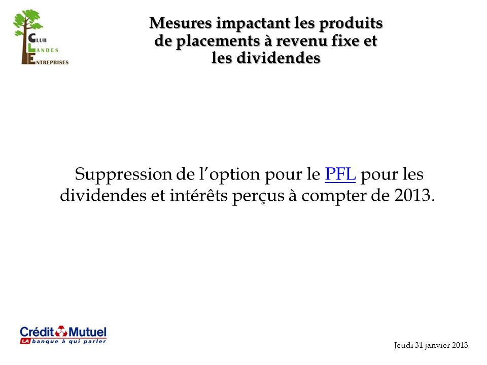 Jeudi 31 janvier 2013 Mesures impactant les produits de placements à revenu fixe et les dividendes Suppression de loption pour le PFL pour les dividendes et intérêts perçus à compter de 2013.PFL