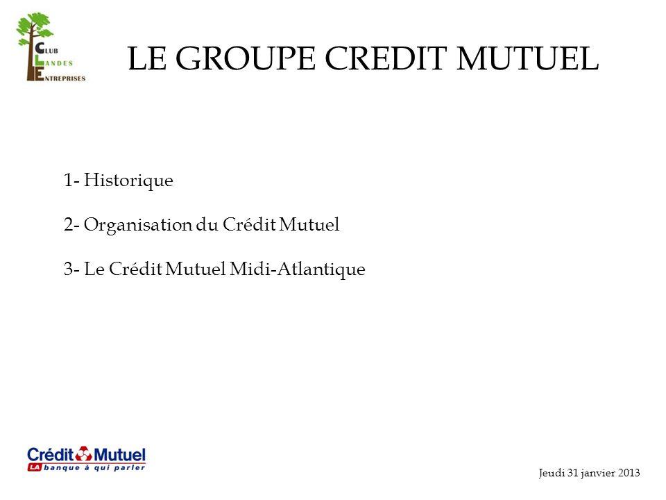Jeudi 31 janvier 2013 LE GROUPE CREDIT MUTUEL 1- Historique 2- Organisation du Crédit Mutuel 3- Le Crédit Mutuel Midi-Atlantique