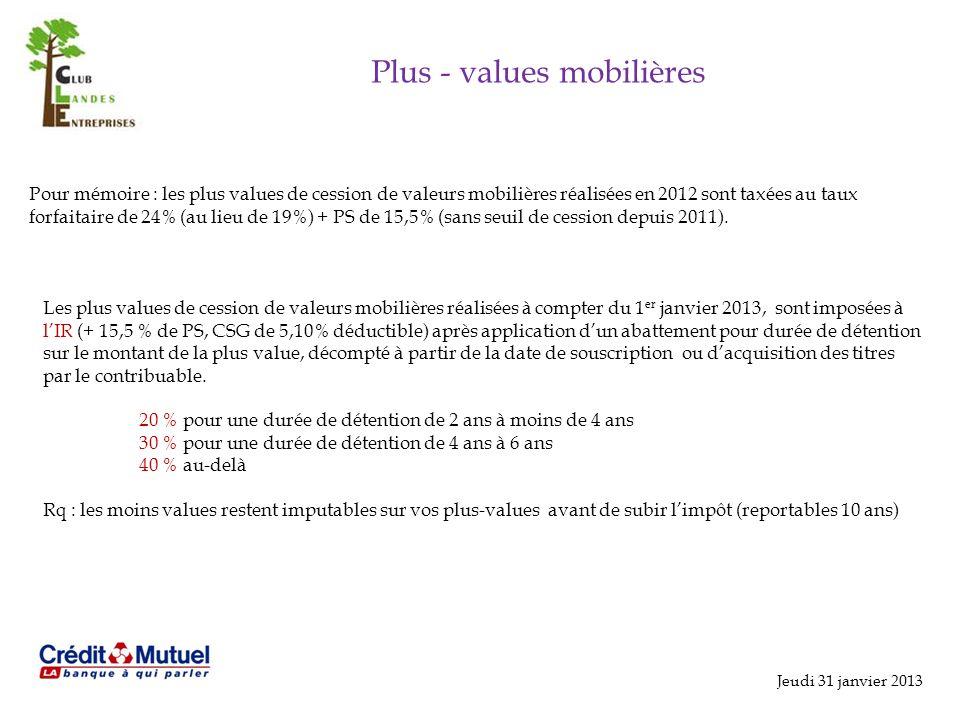 Jeudi 31 janvier 2013 Plus - values mobilières Pour mémoire : les plus values de cession de valeurs mobilières réalisées en 2012 sont taxées au taux forfaitaire de 24% (au lieu de 19%) + PS de 15,5% (sans seuil de cession depuis 2011).
