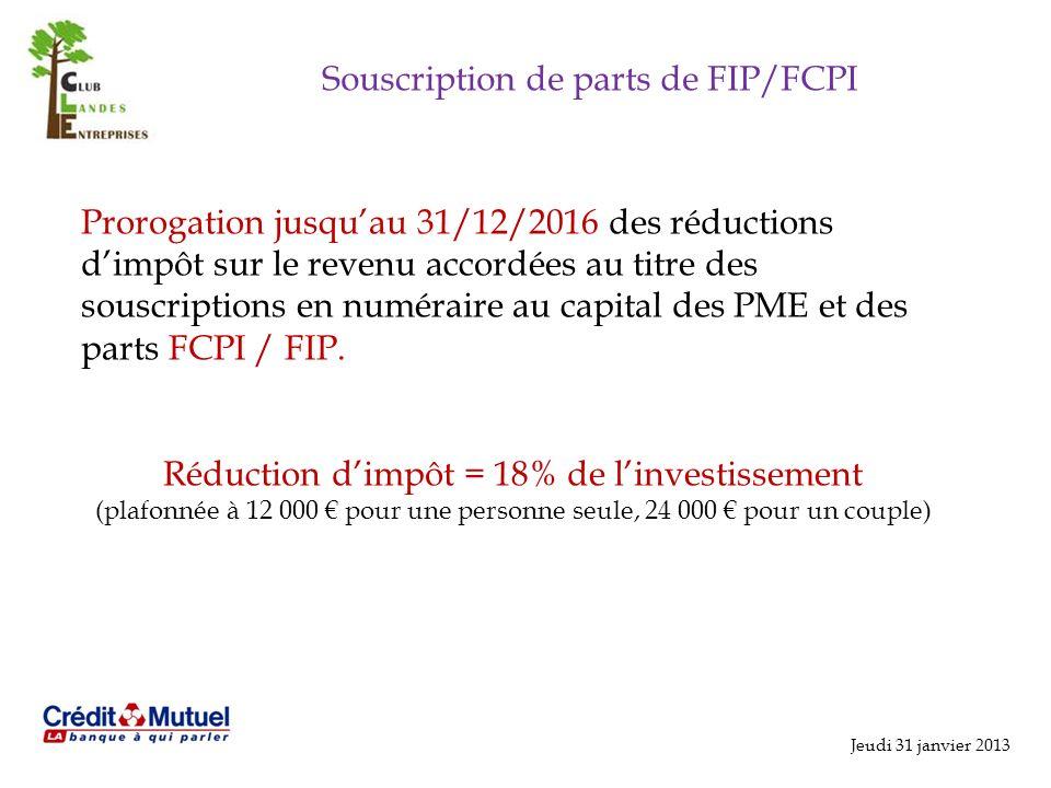 Jeudi 31 janvier 2013 Souscription de parts de FIP/FCPI Prorogation jusquau 31/12/2016 des réductions dimpôt sur le revenu accordées au titre des souscriptions en numéraire au capital des PME et des parts FCPI / FIP.