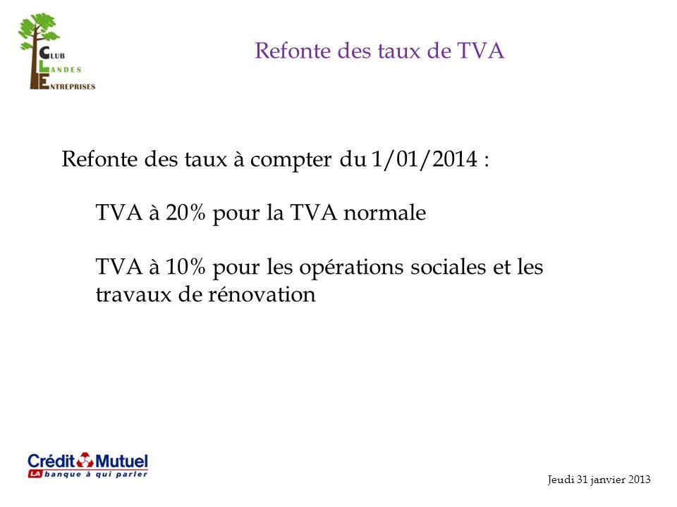 Jeudi 31 janvier 2013 Refonte des taux de TVA Refonte des taux à compter du 1/01/2014 : TVA à 20% pour la TVA normale TVA à 10% pour les opérations sociales et les travaux de rénovation