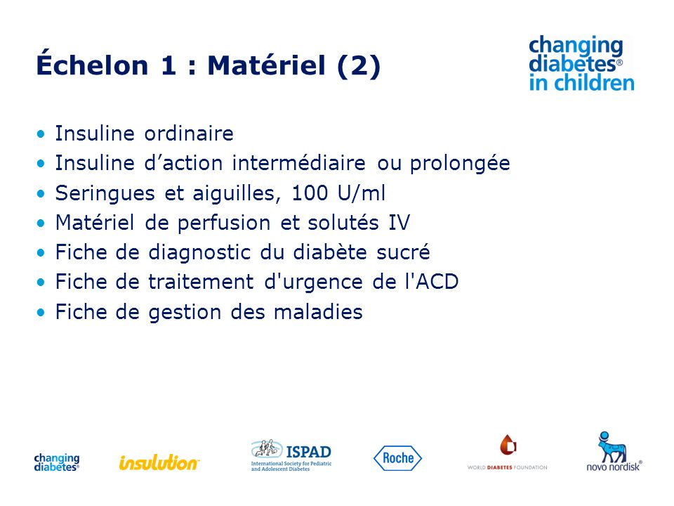 Échelon 1 : Matériel (2) Insuline ordinaire Insuline daction intermédiaire ou prolongée Seringues et aiguilles, 100 U/ml Matériel de perfusion et solu