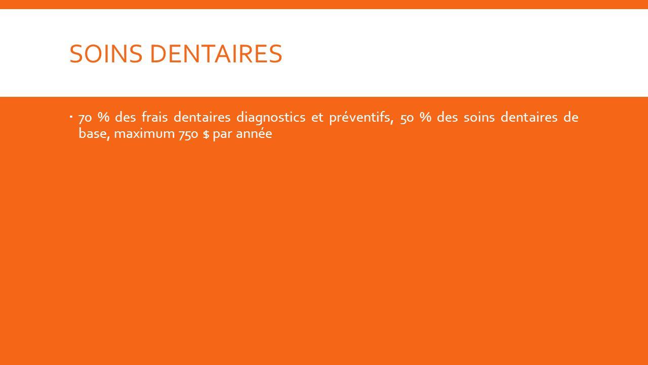 70 % des frais dentaires diagnostics et préventifs, 50 % des soins dentaires de base, maximum 750 $ par année