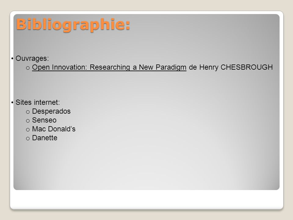 Bibliographie: Ouvrages: o Open Innovation: Researching a New Paradigm de Henry CHESBROUGH Sites internet: o Desperados o Senseo o Mac Donalds o Danet