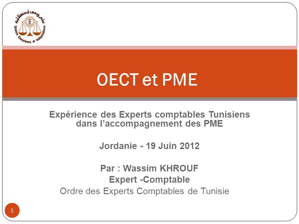 Expérience des Experts comptables Tunisiens dans laccompagnement des PME Jordanie - 19 Juin 2012 Par : Wassim KHROUF Expert -Comptable Ordre des Experts Comptables de Tunisie 1 OECT et PME